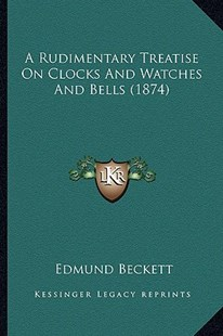 A Rudimentary Treatise on Clocks and Watches and Bells (1874) by Edmund Beckett (9781164546801) - PaperBack - Modern & Contemporary Fiction Literature