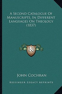 A Second Catalogue of Manuscripts, in Different Languages on Theology (1837) by John Cochran (9781164547280) - PaperBack - Modern & Contemporary Fiction Literature