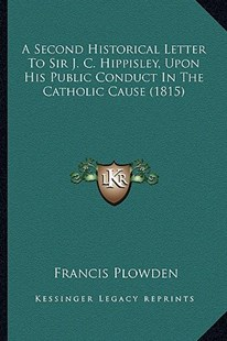 A Second Historical Letter to Sir J. C. Hippisley, Upon His Public Conduct in the Catholic Cause (1815) by Francis Plowden (9781164547327) - PaperBack - Modern & Contemporary Fiction Literature