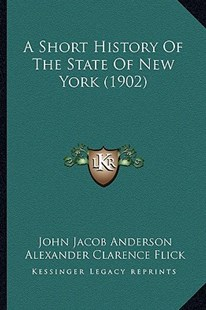 A Short History of the State of New York (1902) by John Jacob Anderson, Alexander Clarence Flick (9781164549482) - PaperBack - Modern & Contemporary Fiction Literature