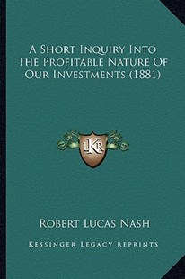 A Short Inquiry Into the Profitable Nature of Our Investments (1881) by Robert Lucas Nash (9781164549512) - PaperBack - Modern & Contemporary Fiction Literature