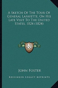 A Sketch of the Tour of General Lafayette, on His Late Visit to the United States, 1824 (1824) by John Foster (9781164550327) - PaperBack - Modern & Contemporary Fiction Literature