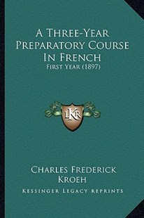 A Three-Year Preparatory Course in French by Charles Frederick Kroeh (9781164553892) - PaperBack - Modern & Contemporary Fiction Literature