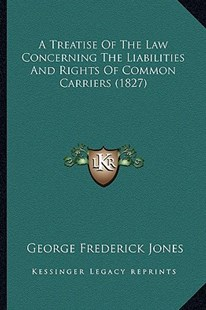 A Treatise of the Law Concerning the Liabilities and Rights of Common Carriers (1827) by George Frederick Jones (9781164554622) - PaperBack - Modern & Contemporary Fiction Literature