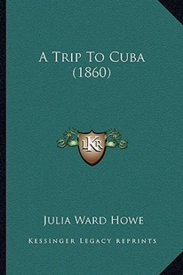 A Trip to Cuba (1860) by Julia Ward Howe (9781164555575) - PaperBack - Modern & Contemporary Fiction Literature
