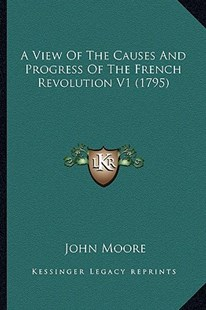 A View of the Causes and Progress of the French Revolution V1 (1795) by John Moore Sir (9781164555711) - PaperBack - Modern & Contemporary Fiction Literature