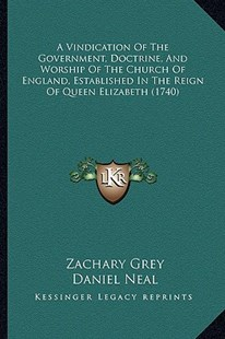 A Vindication of the Government, Doctrine, and Worship of the Church of England, Established in the Reign of Queen Elizabeth (1740) by Zachary Grey, Daniel Neal (9781164555803) - PaperBack - Modern & Contemporary Fiction Literature