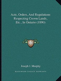 Acts, Orders, and Regulations Respecting Crown Lands, Etc., in Ontario (1890) by Joseph J Murphy B.S., MBA (9781164559009) - PaperBack - Modern & Contemporary Fiction Literature