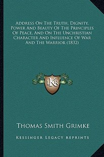 Address on the Truth, Dignity, Power and Beauty of the Principles of Peace, and on the Unchristian Character and Influence of War and the Warrior (1832) by Thomas Smith Grimke (9781164559306) - PaperBack - Modern & Contemporary Fiction Literature