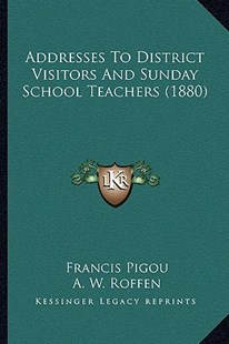 Addresses to District Visitors and Sunday School Teachers (1880) by Francis Pigou, A W Roffen (9781164559597) - PaperBack - Modern & Contemporary Fiction Literature