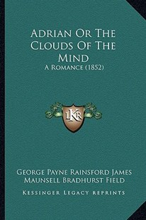 Adrian or the Clouds of the Mind by George Payne Rainsford James, Maunsell Bradhurst Field (9781164559931) - PaperBack - Modern & Contemporary Fiction Literature