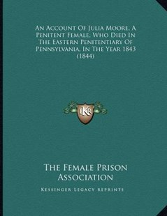 An Account of Julia Moore, a Penitent Female, Who Died in the Eastern Penitentiary of Pennsylvania, in the Year 1843 (1844) by The Female Prison Association (9781164565932) - PaperBack - Modern & Contemporary Fiction Literature