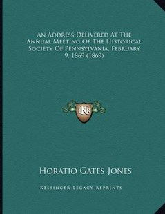 An Address Delivered at the Annual Meeting of the Historical Society of Pennsylvania, February 9, 1869 (1869) by Horatio Gates Jones (9781164566588) - PaperBack - History