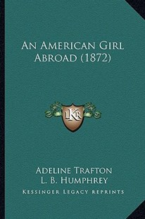 An American Girl Abroad (1872) by Adeline Trafton, L B Humphrey (9781164566953) - PaperBack - Modern & Contemporary Fiction Literature
