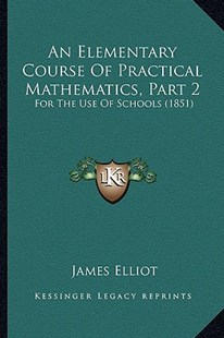 An Elementary Course of Practical Mathematics, Part 2 by James Elliot (9781164568391) - PaperBack - Modern & Contemporary Fiction Literature