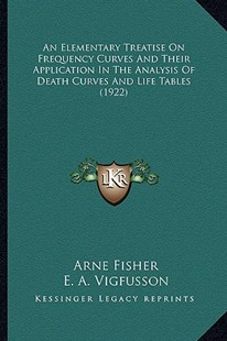 An Elementary Treatise on Frequency Curves and Their Application in the Analysis of Death Curves and Life Tables (1922) by Arne Fisher, E A Vigfusson, Raymond Pearl (9781164568841) - PaperBack - Modern & Contemporary Fiction Literature
