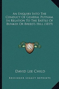 An Enquiry Into the Conduct of General Putnam, in Relation to the Battle of Bunker or Breed's Hill (1819) by David Lee Child (9781164569503) - PaperBack - Modern & Contemporary Fiction Literature