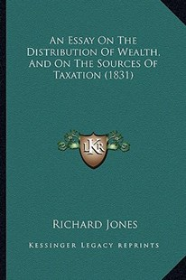 An Essay on the Distribution of Wealth, and on the Sources of Taxation (1831) by Richard Jones (9781164570509) - PaperBack - Modern & Contemporary Fiction Literature