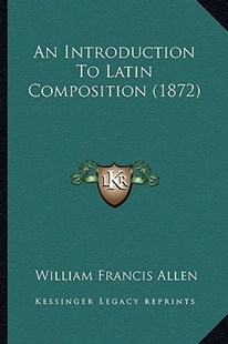 An Introduction to Latin Composition (1872) by William Francis Allen (9781164573630) - PaperBack - Modern & Contemporary Fiction Literature