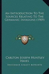 An Introduction to the Sources Relating to the Germanic Invasions (1909) by Carlton Joseph Huntley Hayes (9781164574088) - PaperBack - Modern & Contemporary Fiction Literature