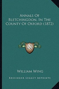 Annals of Bletchingdon, in the County of Oxford (1872) by William Wing (9781164577270) - PaperBack - Modern & Contemporary Fiction Literature