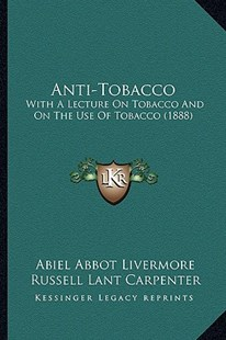 Anti-Tobacco by Abiel Abbot Livermore, Russell Lant Carpenter, G F Witter (9781164578383) - PaperBack - Modern & Contemporary Fiction Literature