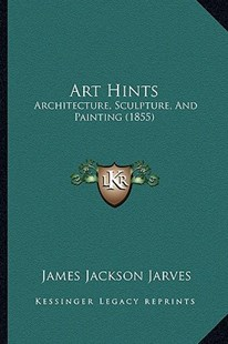 Art Hints by James Jackson Jarves (9781164580645) - PaperBack - Modern & Contemporary Fiction Literature