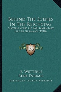 Behind the Scenes in the Reichstag by E Wetterle, George Frederic Lees, Rene Doumic (9781164585756) - PaperBack - Modern & Contemporary Fiction Literature