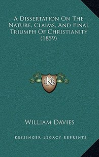 A Dissertation on the Nature, Claims, and Final Triumph of Christianity (1859) by William Davies (9781164691365) - HardCover - Modern & Contemporary Fiction Literature