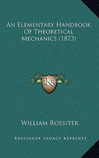 An Elementary Handbook of Theoretical Mechanics (1873) by William Rossiter (9781164702825) - HardCover - Modern & Contemporary Fiction Literature