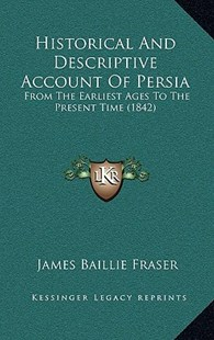 Historical and Descriptive Account of Persia by James Baillie Fraser (9781164776161) - HardCover - Modern & Contemporary Fiction Literature