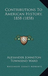 Contributions to American History, 1858 (1858) by Alexander Johnston, Townsend Ward, James Gallatin (9781164799146) - HardCover - Modern & Contemporary Fiction Literature