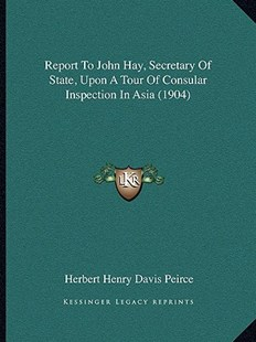 Report to John Hay, Secretary of State, Upon a Tour of Consular Inspection in Asia (1904) by Herbert Henry Davis Peirce (9781164904120) - PaperBack - Modern & Contemporary Fiction Literature