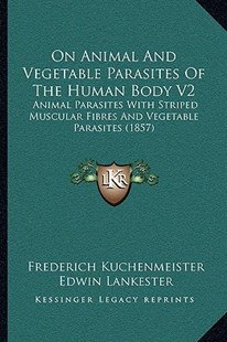 On Animal and Vegetable Parasites of the Human Body V2 by Frederich Kuchenmeister, Carl Theodore Ernst Siebold, Edwin Lankester (9781164935483) - PaperBack - Modern & Contemporary Fiction Literature