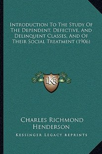 Introduction to the Study of the Dependent, Defective, and Delinquent Classes, and of Their Social Treatment (1906) by Charles Richmond Henderson (9781164938354) - PaperBack - Modern & Contemporary Fiction Literature