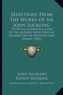 Selections from the Works of Sir John Suckling by John Suckling, Alfred Inigo Suckling (9781164939689) - PaperBack - Reference Law