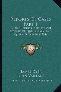 Reports of Cases Part 1 by James Dyer Sir, John Vaillant (9781164941545) - PaperBack - Reference Law
