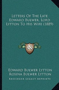 Letters of the Late Edward Bulwer, Lord Lytton to His Wife (1889) by Edward Bulwer Lytton Lytton Bar, Rosina Bulwer Lytton Lytton Bar, Louisa Devey (9781164944942) - PaperBack - Biographies General Biographies