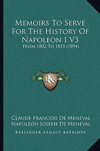 Memoirs to Serve for the History of Napoleon I V3 by Claude-Francois De Meneval, Napoleon Joseph De Meneval, Robert H Sherard (9781164952312) - PaperBack - Modern & Contemporary Fiction Literature