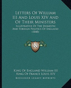 Letters of William III and Louis XIV and of Their Ministers by King Of England William III, King Of France Louis XIV, Paul Grimblot (9781164953968) - PaperBack - Modern & Contemporary Fiction Literature