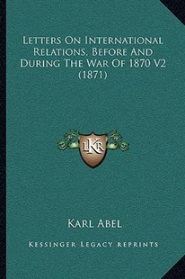 Letters on International Relations, Before and During the War of 1870 V2 (1871) by Karl Abel (9781164955092) - PaperBack - Reference Law