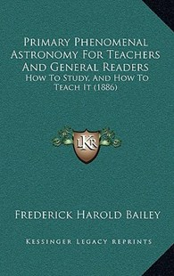 Primary Phenomenal Astronomy for Teachers and General Readers by Frederick Harold Bailey (9781164958192) - HardCover - Modern & Contemporary Fiction Literature