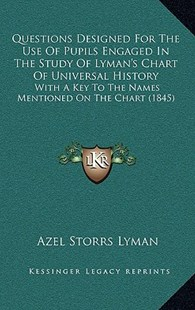 Questions Designed for the Use of Pupils Engaged in the Study of Lyman's Chart of Universal History by Azel Storrs Lyman (9781164958901) - HardCover - Modern & Contemporary Fiction Literature