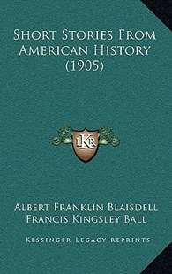 Short Stories from American History (1905) by Albert Franklin Blaisdell, Francis Kingsley Ball (9781164972754) - HardCover - Modern & Contemporary Fiction Literature