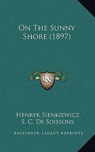On the Sunny Shore (1897) by Henryk K Sienkiewicz, S C De Soissons (9781164973942) - HardCover - Modern & Contemporary Fiction Literature