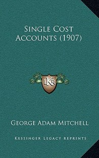 Single Cost Accounts (1907) by George Adam Mitchell (9781164979456) - HardCover - Modern & Contemporary Fiction Literature