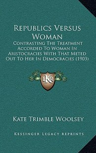 Republics Versus Woman by Kate Trimble Woolsey (9781164987086) - HardCover - Modern & Contemporary Fiction Literature
