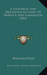 A Historical and Descriptive Account of Warwick and Leamington (1816) by William Field (9781164988311) - HardCover - Modern & Contemporary Fiction Literature
