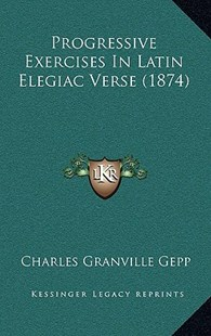 Progressive Exercises in Latin Elegiac Verse (1874) by Charles Granville Gepp (9781164989240) - HardCover - Reference Law