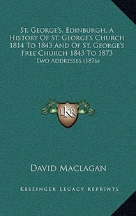 St. George's, Edinburgh, a History of St. George's Church 1814 to 1843 and of St. George's Free Church 1843 to 1873 by David Maclagan (9781164993506) - HardCover - Modern & Contemporary Fiction Literature